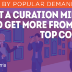 Digital Marketing Strategy: Adopt a Curation Mindset to Get More From Your Top Content